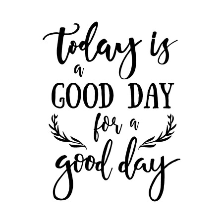 time of the day: Today is a good day for a good day - Inspirational quote handwritten with black ink and brush. Good for posters, t-shirts, prints, cards, banners. Hand lettering, typographic element for your design. Illustration