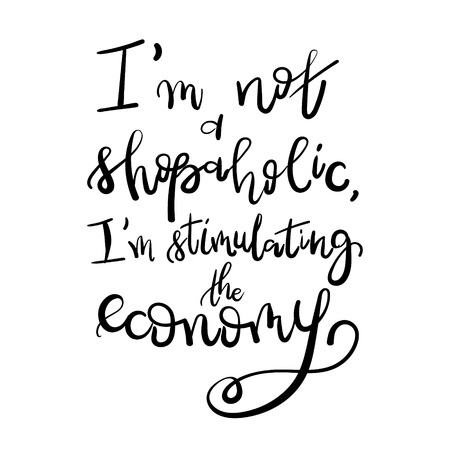 shopaholism: I am not a shopaholic, Im stimulating the economy - Motivational funny t-shirt design. Modern brush lettering print. Unique typography poster or apparel design. Design element for housewarming poster Illustration