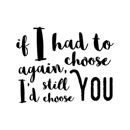 had: If I had to choose again, Id still choose you -  Inspirational quote, brush calligraphy. Unique typography poster or apparel design. Vector design element for housewarming poster, t-shirt design Illustration