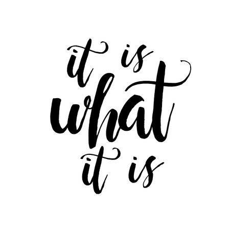 It Is What It Is - Inspirational wisdom quote handwritten with black ink and brush. Good for posters, t-shirts, prints, cards, banners. Hand lettering, typographic element for your design. Illustration