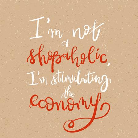 I am not a shopaholic, Im stimulating the economy - Motivational funny t-shirt design. Modern brush lettering print. Unique typography poster or apparel design. Design element for housewarming poster Illustration