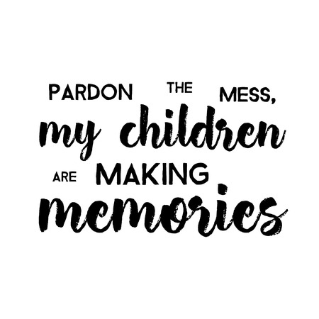 Pardon The Mess My Children Are Making Memories - Funny handwritten quote about kids and parents. Good for poster, t-shirts, prints, cards, banners. Hand lettering, typographic element for your design Illustration