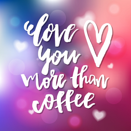 Love You More than Coffee - Calligraphy for invitation, greeting card, prints, posters. Hand drawn typographic inscription, lettering design. Vector Happy Valentines day holidays quote. Illustration
