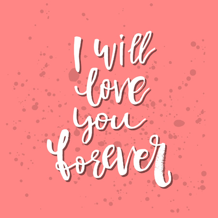 I Will Love You Forever - Inspirational Valentines day romantic handwritten quote. Good for greetings, posters, t-shirt, prints, cards, banners. Vector Lettering. Typographic element for your design.