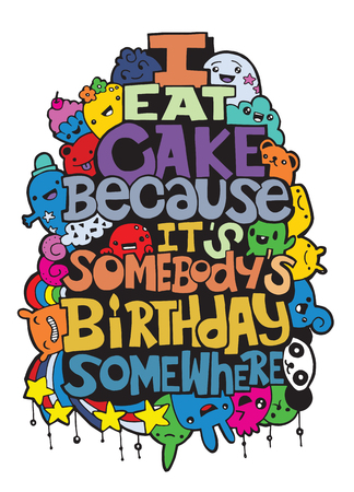 I eat cake because it somebody's birthday. Hand drawn poster with funny but true quotes. Hand drawing cute doodle monster group,Flat Design Vector illustration. doodle style Ilustração