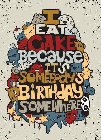 I eat cake because it somebody?s birthday. Hand drawn poster with funny but true quotes. Hand drawing cute doodle monster group,Flat Design Vector illustration. doodle style