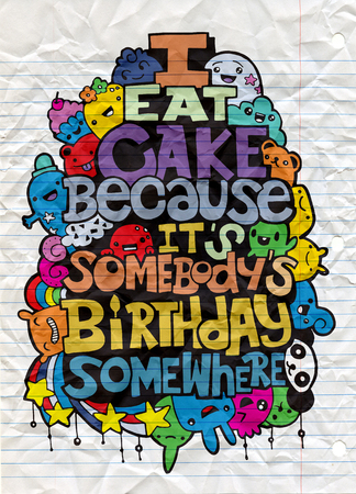 I eat cake because it somebody's birthday. Hand drawn poster with funny but true quotes. Hand drawing cute doodle monster group,Flat Design Vector illustration. doodle style Illustration