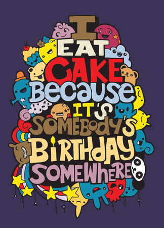 I eat cake because it somebody�s birthday. Hand drawn poster with funny but true quotes. Hand drawing cute doodle monster group,Flat Design Vector illustration. doodle style