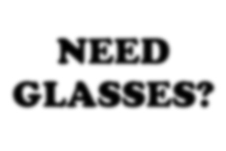 A conceptial image of a blurred background with the words need glasses made to look extremely fuzzy to give the impression the reader needs spectacles.