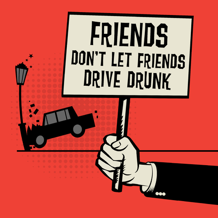 imprison: Poster in hand, business concept with car crash and text Friends Dont Let Friends Drive Drunk, vector illustration