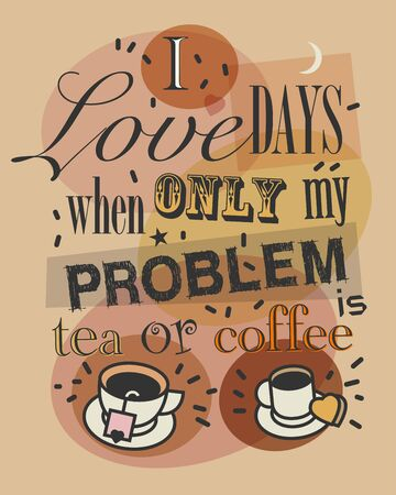 I love Days When Only My Problem is Tea or Coffee. Quote tea or coffee typography, vector illustration Çizim