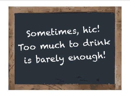 school bills: Sometimes Too Much Drink slogan,Vector Antique chalk board Illustration