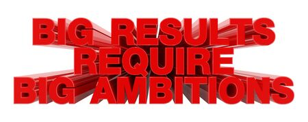 BIG RESULTS REQUIRE BIG AMBITIONS red word on white background illustration 3D rendering