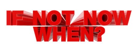 IF NOT NOW WHEN ? red word on white background illustration 3D rendering