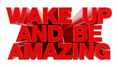 WAKE UP AND BE AMAZING red word on white background illustration 3D rendering