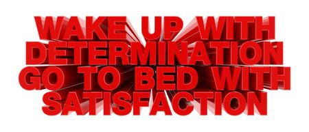 WAKE UP WITH DETERMINATION GO TO BED WITH SATISFACTION red word on white background illustration 3D rendering