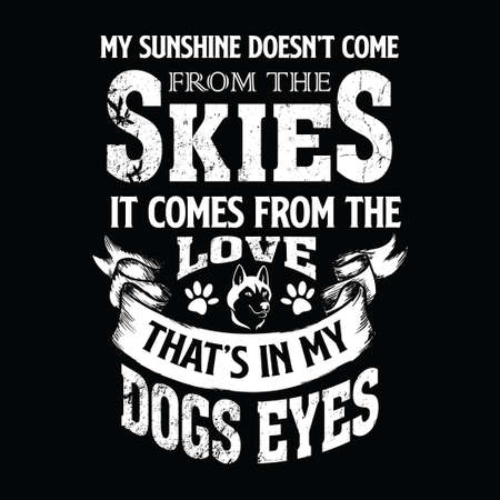 Dog Saying Design - My sunshine doesn't come from the skies. It comes from the love that's in my dogs eyes - vector - design for t shirt.