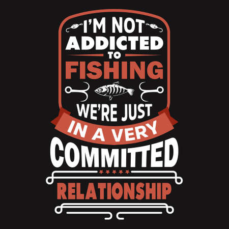I'm not addicted to fishing we're just in a very committed relationship - Fishing t shirts design,Vector graphic, typographic poster or t-shirt.