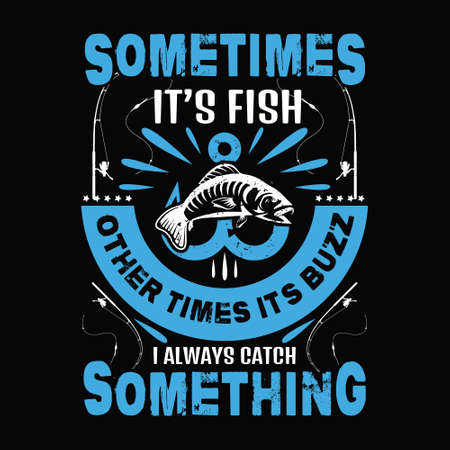 Sometimes it's fish other times it's buzz i always catch something - Fishing t shirts design,Vector graphic, typographic poster or t-shirt.