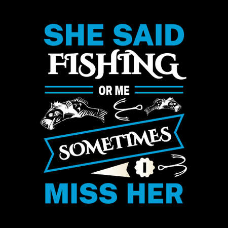 She said fishing or me sometimes i miss her - Fishing t shirts design,Vector graphic, typographic poster or t-shirt.