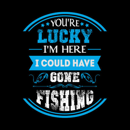 You're lucky i'm here i could have gone fishing - Fishing t shirts design
