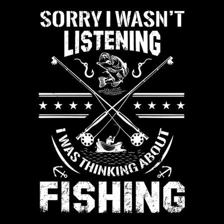 fishing quote- sorry i wasn't listening i was thinking about fishing - design for t shirt, poster.