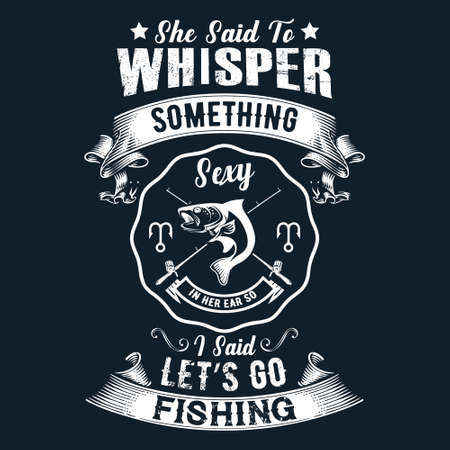 She said to whisper something i said let's go fishing - Fishing t shirts design,Vector graphic, typographic poster or t-shirt.