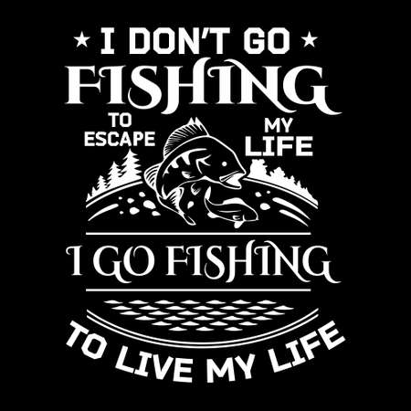 fishing quote vector - i don't go fishing to escape my life i go fishing to live my life - design for t shirt, poster.