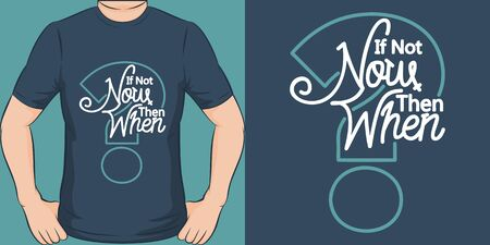 If Not Now Then When. Unique and Trendy Motivational or Inspirational Quote T-Shirt Design or Mockup.