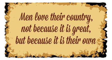 A parchment background of browns shades and black over a white background with the text Men love their country not because it is great but because it is their own Ilustracja