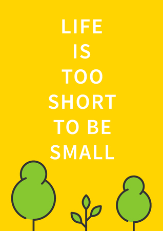 Life is too short to be small. Inspirational saying, motivational words. Positive phrase. Quote for inspiration and motivation. Graphic design concept for print, poster, banner.