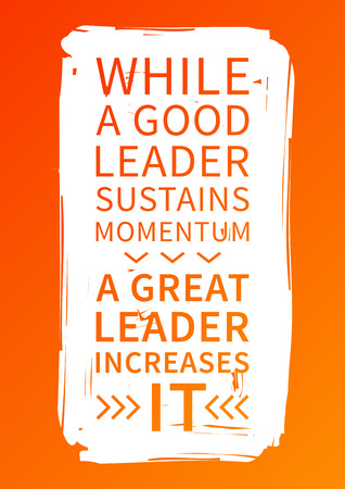 While a good leader sustains momentum, a great leader increases it.