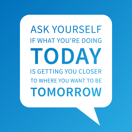 Ask yourself if what you are doing TODAY is getting u closer to where u want to be TOMORROW. Vector unusualcreative motivational poster. Inspiration quote typography design for print, banner, card. Inspiring phrase graphic concept illustration.