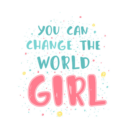 Feminism quote, woman motivational slogan. You can change the world girl. Hand lettering print. Inscription for t shirts, posters, cards.