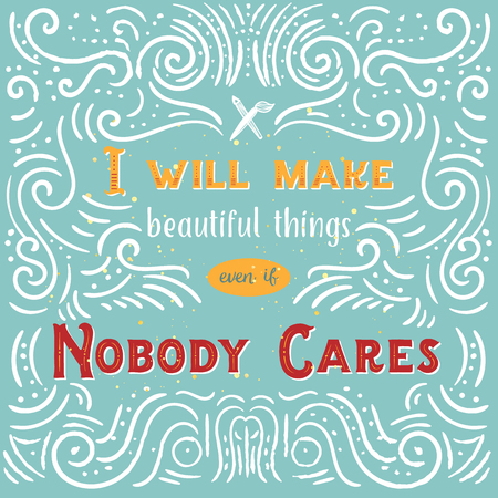 I will make beautiful things even if Nobody Cares quote with typography. Lettering design of positive happy quote for posters, t-shirts, cards.