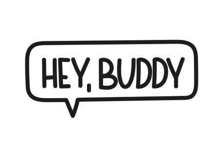Hey buddy inscription. Handwritten lettering illustration. Black vector text in speech bubble. Simple outline marker style. Imitation of conversation.