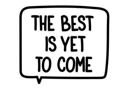 The best is yet to come inscription. Handwritten lettering illustration. Black vector text in speech bubble. Simple outline marker style. Imitation of conversation.
