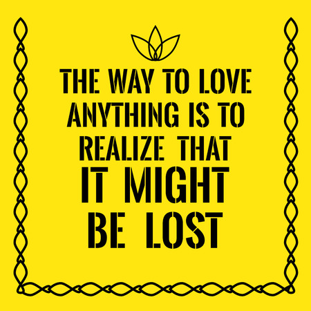 realize: Motivational quote. The way to love anything is to realize that it might be lost. On yellow background. Illustration