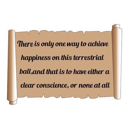 conscience: Wise quote. There is only one way to achieve happiness on this terrestrial ball, and that is to have either a clear conscience, or none at all. Brown scrolll. Illustration