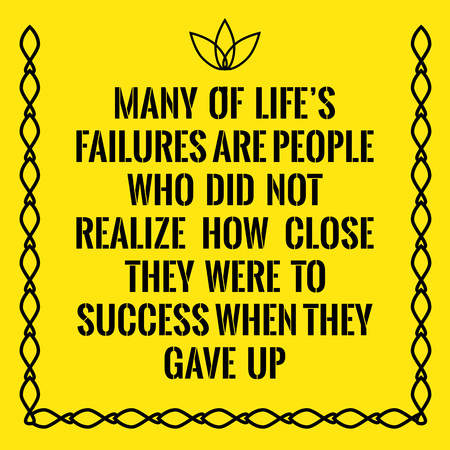 Motivational quote. Many of lifes failures are people who did not realize how close they were to success when they gave up. On yellow background.
