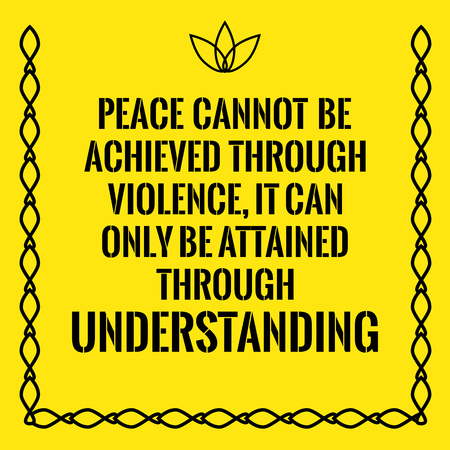 achieved: Motivational quote. Peace cannot be achieved through violence, it can only be attained through understanding. On yellow background.