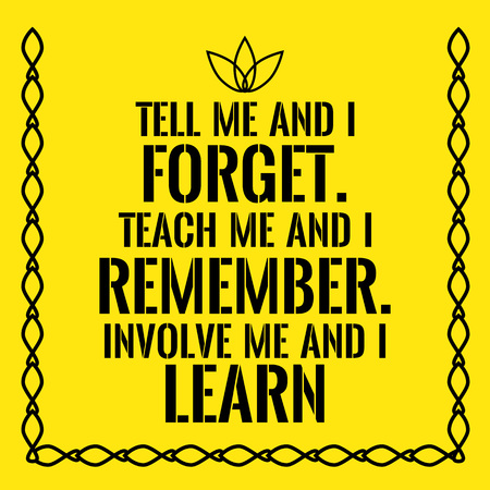 Motivational quote. Tell me and I forget. Teach me and I remember. Involve me and I learn. On yellow background.