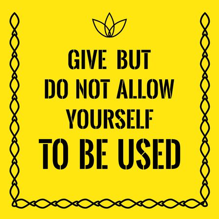 Motivational quote. Give but do not allow yourself to be used. On yellow background.