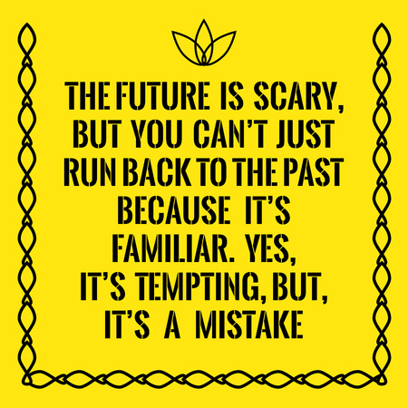 but: Motivational quote. The future is scary, but you cant just run back to the past because its familiar. Yes, its tempting, but, its a mistake. On yellow background.