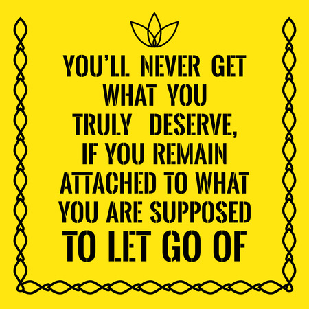 supposed: Motivational quote. Youll never get what you truly deserve, if you remain attached to what you are supposed to let go of. On yellow background. Illustration