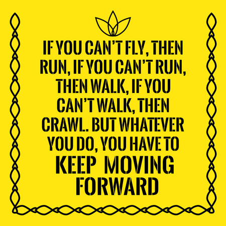 Motivational quote. If you can't fly, then run, if you can't run, then walk, if you can't walk, then crawl. But whatever you do, you have to keep moving forward. On yellow background.