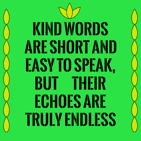 echoes: Motivational quote. Kind words are short and easy to speak, but their echoes are truly endless. On green background.