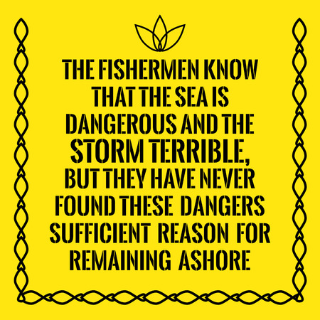 remaining: Motivational quote. The fishermen know that the sea is dangerous and the storm terrible, but they have never found these dangers sufficient reason for remaining ashore. On yellow background. Illustration