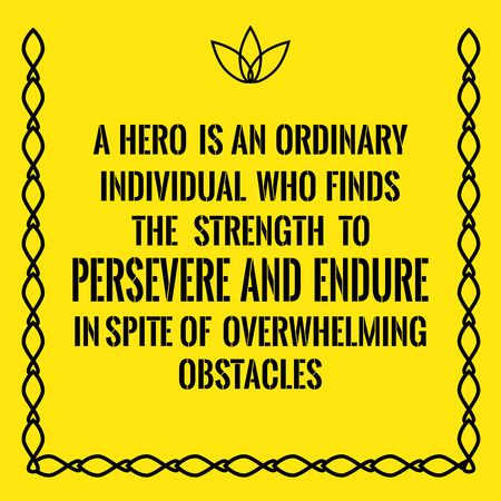 persevere: Motivational quote. A hero is an ordinary individual who finds the strength to persevere and endure in spite of overwhelming obstacles. On yellow background.