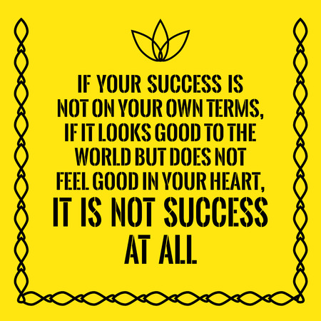 feel good: Motivational quote. If your success is not on your own terms, if it looks good to the world but does not feel good in your heart, it is not success at all.  On yellow background. Illustration
